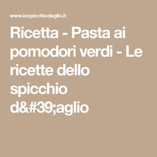 Ricetta - Pasta ai pomodori verdi - Le ricette dello spicchio d'aglio