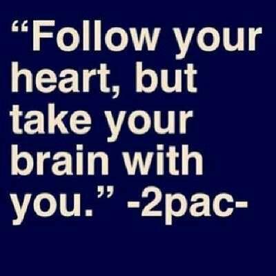 """Follow your heart, but take your brIn with you."" Tupac Amaru Shakur"