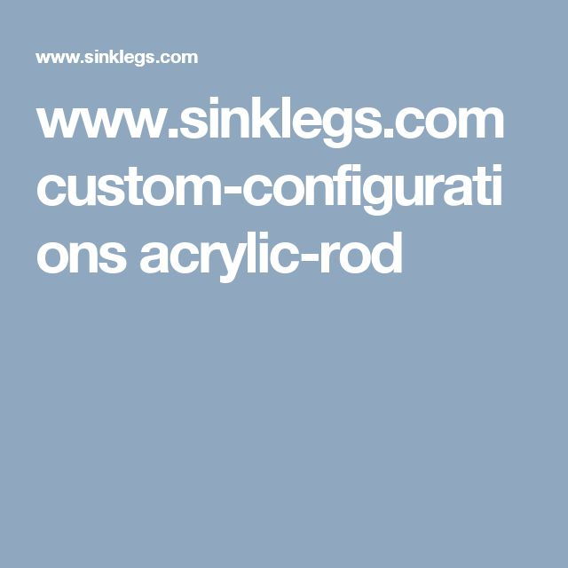 www.sinklegs.com custom-configurations acrylic-rod