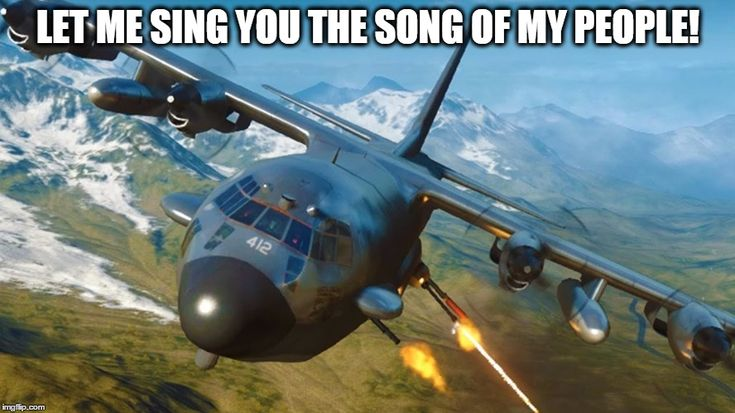 sing the song of my people | LET ME SING YOU THE SONG OF MY PEOPLE! | image tagged in gunship,singing,military,memes | made w/ Imgflip meme maker