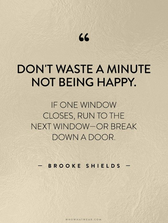 """Don't waste a minute not being happy. If one window closes, run to the next window—or break down a door."" - Brooke Shields // #WWWQuotesToLiveBy:"