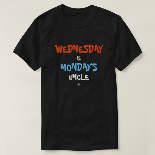 Wednesday is Monday's uncle T-Shirt