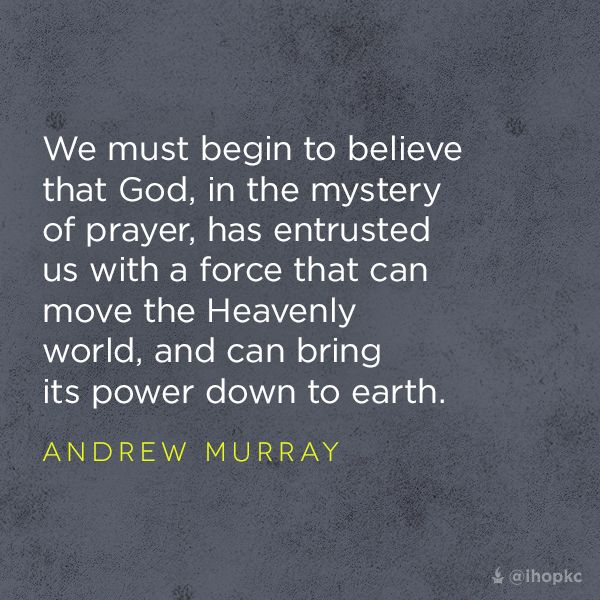 """""""God, in the mystery of prayer, has entrusted us what a force that can move the Heavenly world, and can bring its power down to earth."""" --Andrew Murray"""