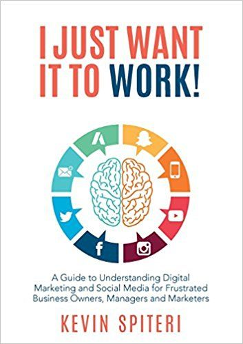 I Just Want It to Work!:  A Guide to Understanding Digital Marketing and Social Media for Frustrated Business Owners, Managers and Marketers  by Kevin Spiteri ISBN-10: 0648018040