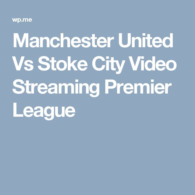 Manchester United Vs Stoke City Video Streaming Premier League