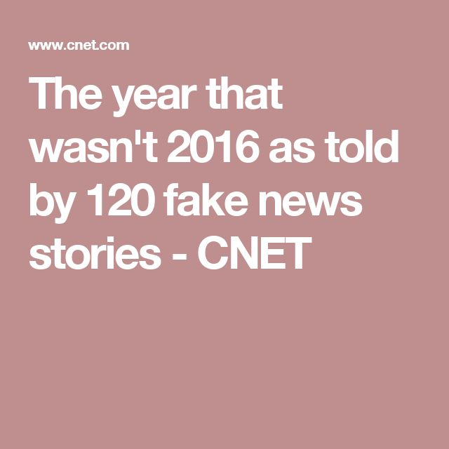 The year that wasn't 2016 as told by 120 fake news stories - CNET