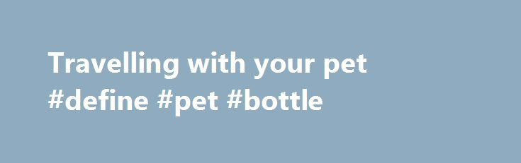 Travelling with your pet #define #pet #bottle http://pet.remmont.com/travelling-with-your-pet-define-pet-bottle/  Travelling with your pet We'll always do our best to accommodate your cat or dog on board, and are committed to taking the very best care of all the animals that are entrusted to us. On which flights can I travel with my cat or dog? Your pet can travel with you if you're travelling on : A flight operated by Air Canada or Air Canada rouge An Air Canada Express flight operated by…