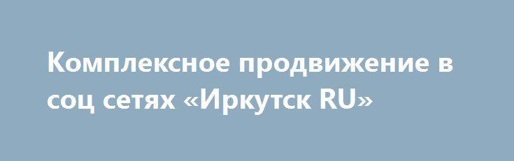 Комплексное продвижение в соц сетях «Иркутск RU» http://www.pogruzimvse.ru/doska54/?adv_id=38780 Любая современная социальная сеть, в которой мы размещаем свои аккаунты - это в первую очередь огромная целевая аудитория, которую можно использовать для раскрутки и пиара собственных товаров и услуг. Эта перспектива доступна всем компаниям, и к тому же не требует больших финансовых вложений.  Если выполнить грамотное продвижение бизнеса в социальных сетях, то сотни пользователей станут вашими…