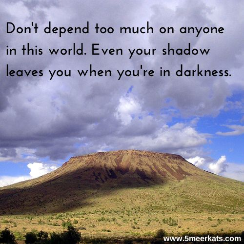 Don't depend too much on anyone in this world. Even your #shadow leaves you when you're in #darkness. #clouds