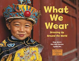 What We Wear: : Dressing Up Around the World by Maya Ajmera, Elise Hofer Derstine, and Cynthia Pon (A Global Fund for Children Book/Charlesbridge, 2012)