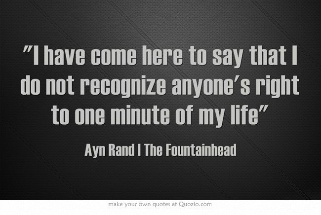 """I have come here to say that I do not recognize anyone's right to one minute of my life"" #HowardRoark #AynRand #Fountainhead"