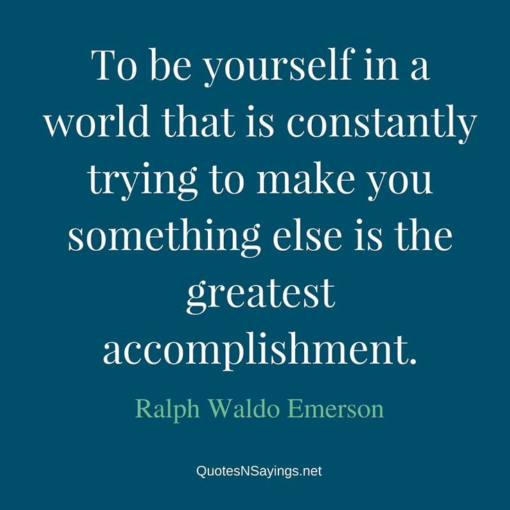 Ralph Waldo Emerson quote - To be yourself in a world that is constantly trying to make you something else is the greatest accomplishment.