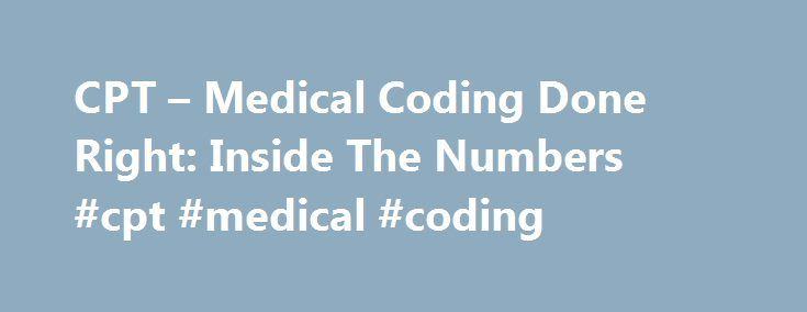 CPT – Medical Coding Done Right: Inside The Numbers #cpt #medical #coding http://quote.nef2.com/cpt-medical-coding-done-right-inside-the-numbers-cpt-medical-coding/  # If you want to make a living in today's E/M environment, you must master CPT medical coding to maximize your revenue in the undervalued relative value unit defined system. Medicare recently eliminated consult codes for both in-patient and outpatient E M medicine. What this means is that all physicians performing consultative…