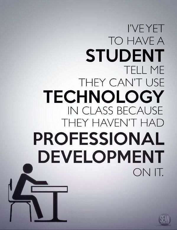 I've yet to have a student tell me they can't use technology in class because they haven't had professional development on it....