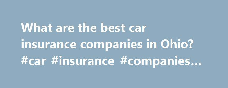What are the best car insurance companies in Ohio? #car #insurance #companies #ohio http://kansas-city.remmont.com/what-are-the-best-car-insurance-companies-in-ohio-car-insurance-companies-ohio/  # Best Companies in Ohio for Car Insurance Here's what you need to know. Drivers in Ohio will reap the benefits of auto insurance discounts Liberty Mutual offers auto, home, and life insurance policies Geico offers umbrella insurance for your assets, renters insurance for apartment dwellers…