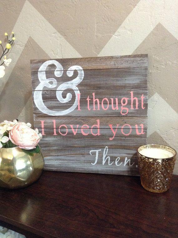 And I thought I Loved You Then Wood Sign by SigndSealedDelivered