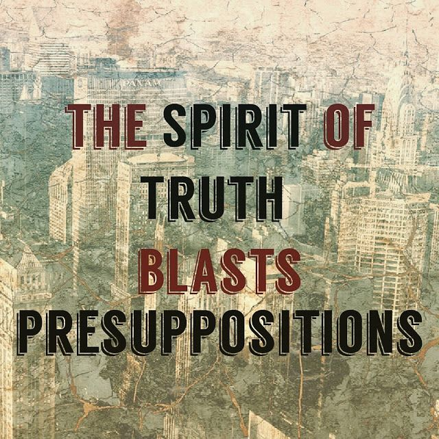 The Spirit of Truth blasts presuppositions   The Spirit of Truth Blasts Presuppositions  Here are a couple of presuppositions that if you are not wary will actually fight the Spirit of Truth.  -The popular argument - Everyone believes this so it must be true. Even a cursory reading of the bible will show you that the more popular the doctrine the more likelihood that it is wrong. The popular doctrine was to ignore the suffering servant passages when Jesus showed up. In hindsight we can see…