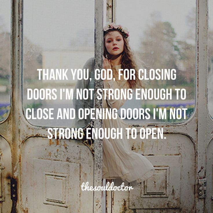 Thank you, God, for closing doors I'm not strong enough to close and opening doors I'm not strong enough to open.
