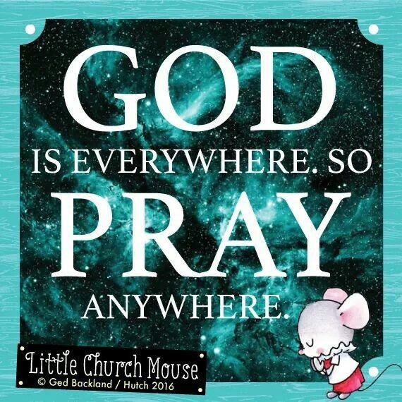 ✞♡✞ God is everywhere. So Pray  anywhere. Amen...Little Church Mouse 27 April 2016 ✞♡✞
