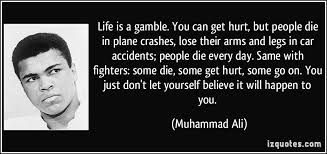 Life is a gamble. You can get hurt, but people die in plane crashes, lose their arms and legs in car accidents; people die every day. Same with fighters: some die, some get hurt, some go on. You just don't let yourself believe it will happen to you -Muhammad Ali  www.brunomedicina.com