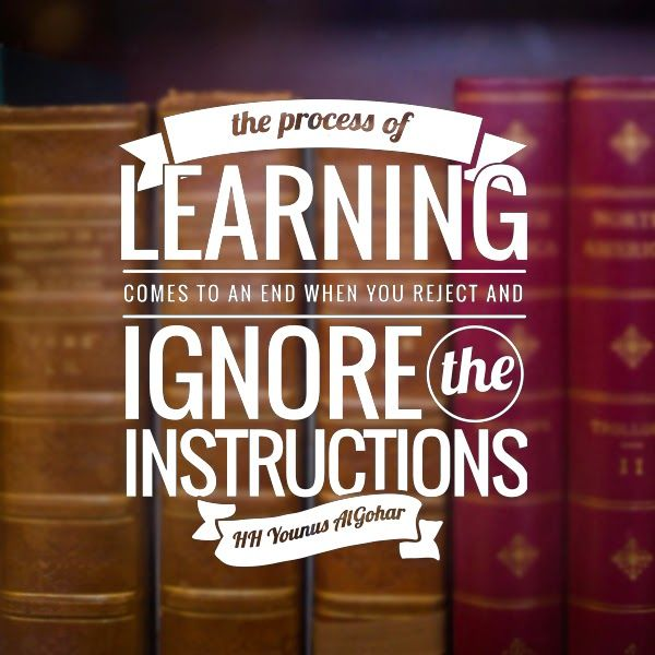 'The process of learning comes to an end when you reject and ignore the instructions.' - His Holiness Younus AlGohar