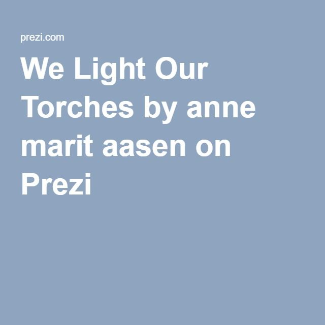 We Light Our Torches by anne marit aasen on Prezi