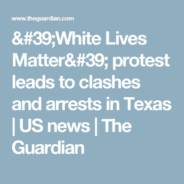 'White Lives Matter' protest leads to clashes and arrests in Texas | US news | The Guardian