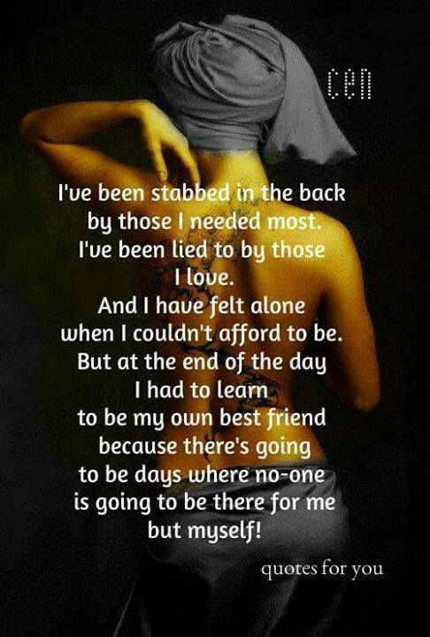 I've been stabbed in the back by those I needed most. I've been lied to by those I love. And I have felt alone when I couldn't afford to be. But at the end of the day I had to learn to be my own bestfriend because there's going to be days where no one is going to be there for me but myself.