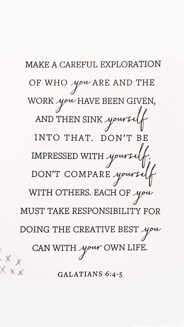"""""""Make a careful exploration of who you are and the work you have been given, and then sink yourself into that. Don't be impressed with yourself. Don't compare yourself with others. Each of you must take responsibility for doing the creative best you can with your own life.""""   Galatians 6:4-5 The Message (MSG)"""