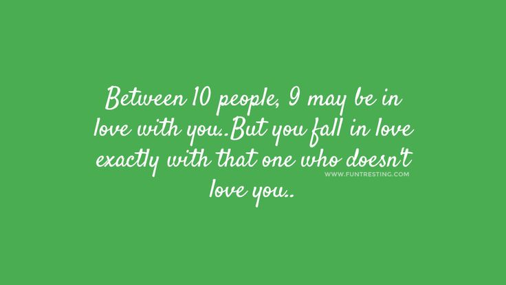Between 10 people, 9 may be in love with you..But you fall in love exactly with that one who doesn't love you..