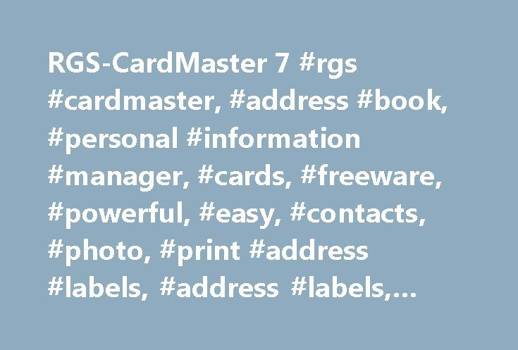 RGS-CardMaster 7 #rgs #cardmaster, #address #book, #personal #information #manager, #cards, #freeware, #powerful, #easy, #contacts, #photo, #print #address #labels, #address #labels, #google #maps http://sweden.nef2.com/rgs-cardmaster-7-rgs-cardmaster-address-book-personal-information-manager-cards-freeware-powerful-easy-contacts-photo-print-address-labels-address-labels-google-maps/  # RGS-CardMaster 7.1.1 Software Product Description Probably the easiest adress manager/phonebook in the…
