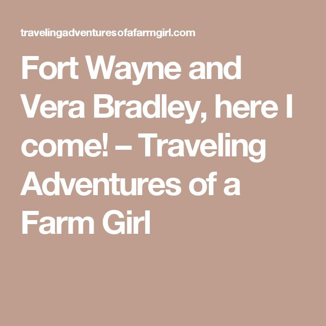 Fort Wayne and Vera Bradley, here I come! – Traveling Adventures of a Farm Girl