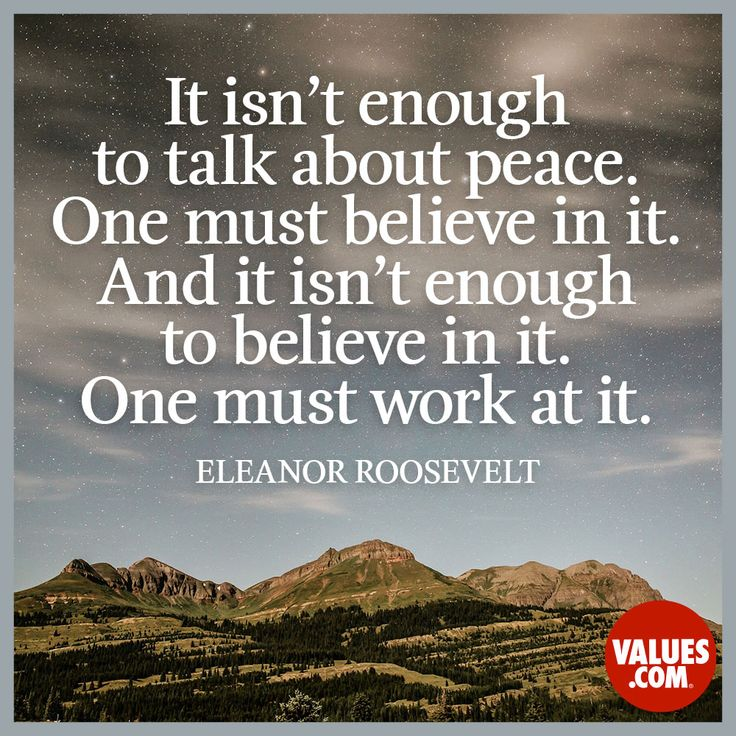 """""""It isn't enough to talk about peace. One must believe in it. And it isn't enough to believe in it. One must work at it."""" —Eleanor Roosevelt (1884-1962)  Lead by example #peace #kindness #believe www.values.com"""