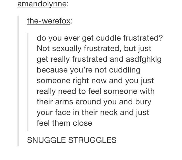 I HAVE SNUGGLE STRUGGLES ALL THE TIMS