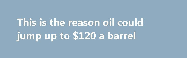 This is the reason oil could jump up to $120 a barrel http://betiforexcom.livejournal.com/26127109.html  Oil supply could easily be threatened by geopolitical risks, and disruption could cause oil prices to skyrocket.The post This is the reason oil could jump up to $120 a barrel appeared first on NASDAQ.The post This is the reason oil could jump up to $120 a barrel appeared first on Forex news - Binary options. http://betiforex.com/this-is-the-reason-oil-could-jump-up-to-120-a-barrel/