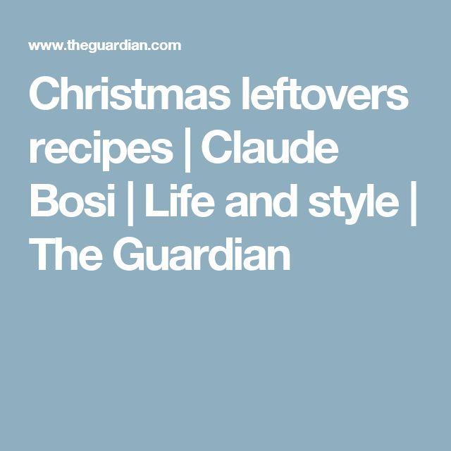 Christmas leftovers recipes | Claude Bosi | Life and style | The Guardian