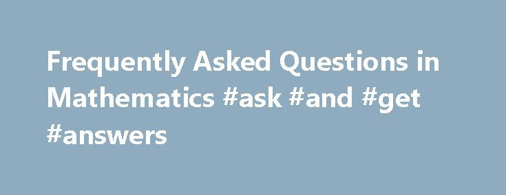 Frequently Asked Questions in Mathematics #ask #and #get #answers http://ask.remmont.com/frequently-asked-questions-in-mathematics-ask-and-get-answers/  #ask maths questions #Frequently Asked Questions in Mathematics The Sci.Math FAQ Team. Copyright (C) 1989, 1990, 1991, 1992, 1993, 1994, 1995, 1996, 1997. This is a compilation of Frequently Asked Questions (and their answers) about Mathematics. Topics range from trivia…Continue Reading