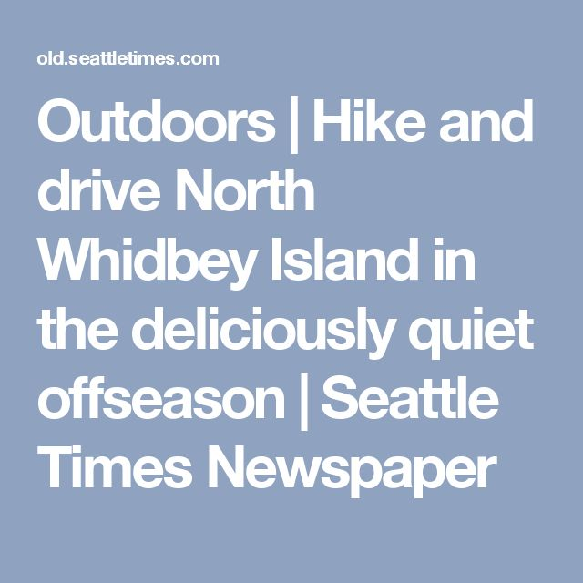 Outdoors | Hike and drive North Whidbey Island in the deliciously quiet offseason | Seattle Times Newspaper
