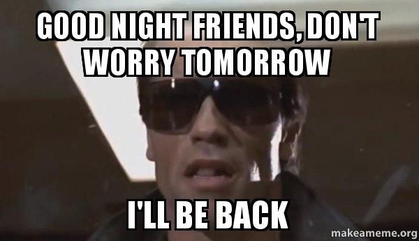 Good night friends, don't worry tomorrow I'll be back - The Terminator