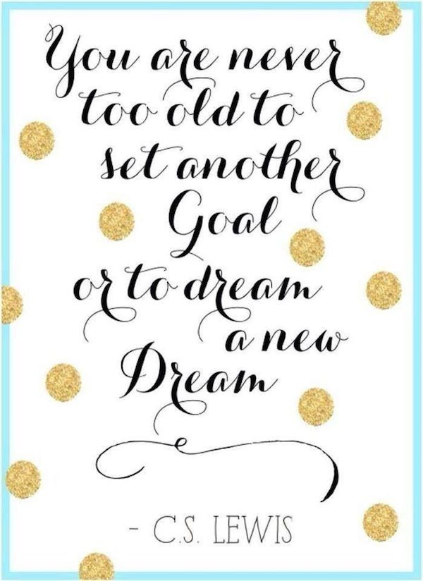 """PINSPIRATIONAL NYE QUOTES:  """"You are never too old to set another goal or to dream a new dream."""""""