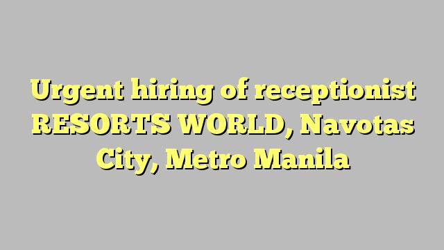 Urgent hiring of receptionist RESORTS WORLD, Navotas City, Metro Manila