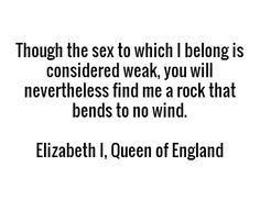Many people looked down on Queen Elizabeth for being a female, although, she ruled with a strong hand and kind heart.