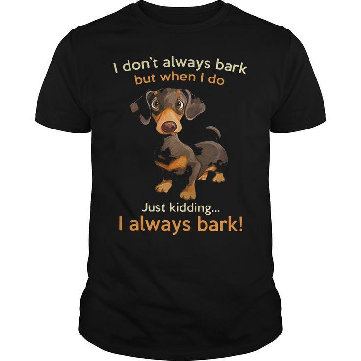 Dachshund: i don't always bark but when i do just kidding I always bark shirt