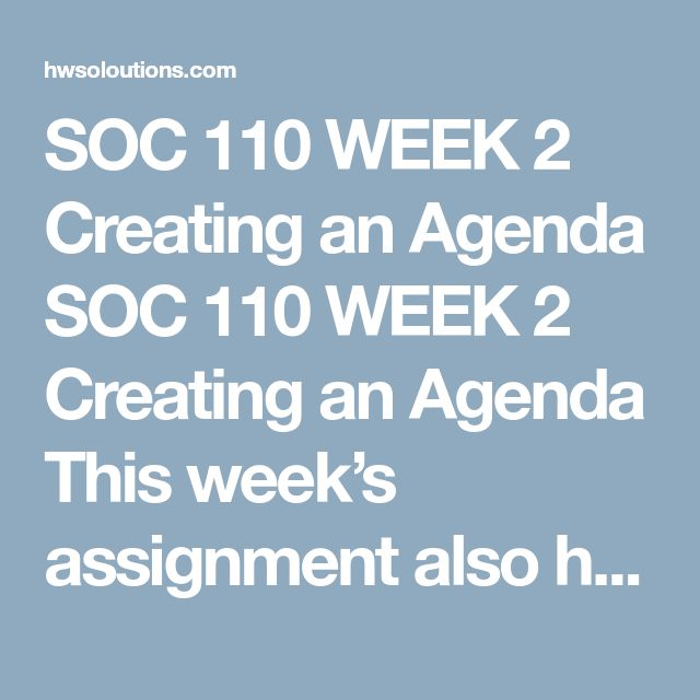 SOC 110 WEEK 2 Creating an Agenda SOC 110 WEEK 2 Creating an Agenda This week's assignment also has two parts:  Part 1: Create an agenda for a team meeting on a topic of your choice. Either use the agenda format from Appendix A last week, from the chapters this week, or find a template from a credible source on the web. If you choose this last option, be sure to cite where you found the template. Note that simply using the format in Microsoft Word will not give you the needed content, just th...