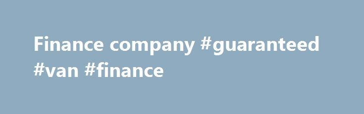 Finance company #guaranteed #van #finance http://finances.nef2.com/finance-company-guaranteed-van-finance/  #finance company # Finance company finance company, specialized financial institution that supplies credit for the purchase of consumer goods and services by purchasing the time-sales contracts of merchants or by granting small loans directly to consumers. Specialized consumer finance agencies now operate throughout western Europe, Canada, the United States, Australia, Japan, and some…