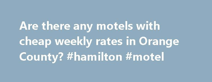 Are there any motels with cheap weekly rates in Orange County? #hamilton #motel http://hotels.remmont.com/are-there-any-motels-with-cheap-weekly-rates-in-orange-county-hamilton-motel/  #motels with weekly rates # Timothy Horton. Many people have cell phones with wifi connection capability Thank you for asking me the question but since I live in the Orange county area, actually Corona, I typically do not need a motel to lodge in. My suggestion is just get online and search for weekly rates…