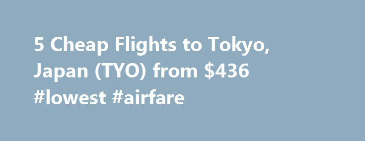 5 Cheap Flights to Tokyo, Japan (TYO) from $436 #lowest #airfare http://cheap.remmont.com/5-cheap-flights-to-tokyo-japan-tyo-from-436-lowest-airfare/  #cheap flights to tokyo # Cheap Flights to Tokyo – Tokyo Flights Cheap flights to Tokyo recently found by travelers * Arriving at Tokyo Once you have booked your airfare to Tokyo you will need a little information to make your trip more enjoyable. Most international flights to Tokyo arrive at either the Narita or…