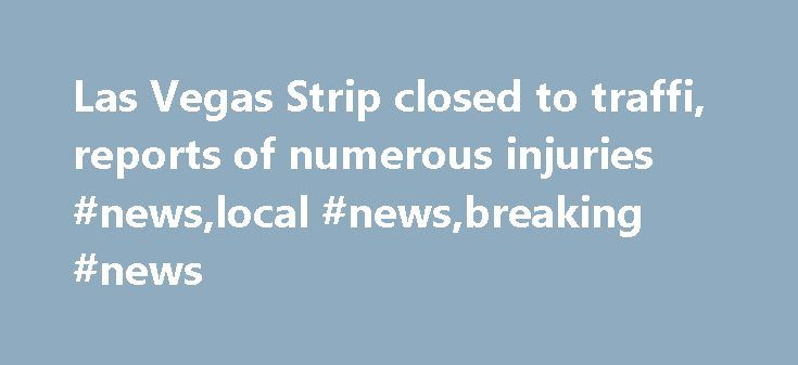 Las Vegas Strip closed to traffi, reports of numerous injuries #news,local #news,breaking #news http://france.nef2.com/las-vegas-strip-closed-to-traffi-reports-of-numerous-injuries-newslocal-newsbreaking-news/  # Police: Deadly Las Vegas crash 'intentional' LAS VEGAS – One person is dead and dozens were injured after a car plowed into pedestrians on a sidewalk along the Las Vegas Strip Sunday night. Police do not believe it was an accident. During a news conference late Sunday night…