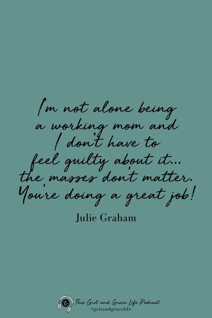 To The Working Mom Stop Feeling Guilty 034 Inspirational Quotes For Moms Guilt Quotes Grit And Grace