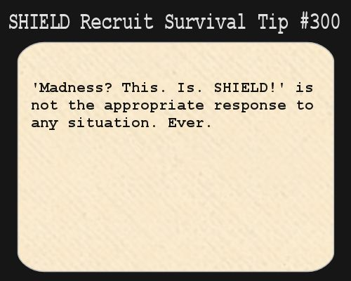 S.H.I.E.L.D. Recruit Survival Tip #300:'Madness? This. Is. S.H.I.E.L.D.!' is not the appropriate response to any situation. Ever.